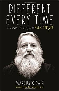 Book Review; �Different Every Time � The Authorised Biography of Robert Wyatt� by Marcus O' Dair.